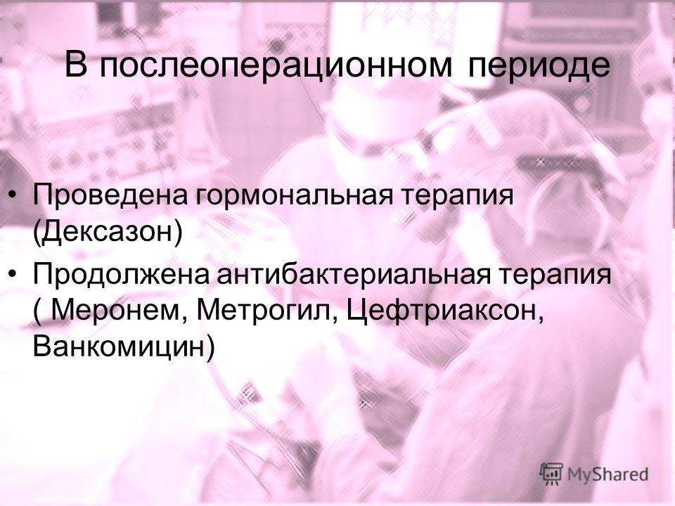 В послеоперационном периоде Проведена гормональная терапия (Дексазон) Продолжена антибактериальная терапия ( Меронем, Метрогил, Цефтриаксон, Ванкомицин)