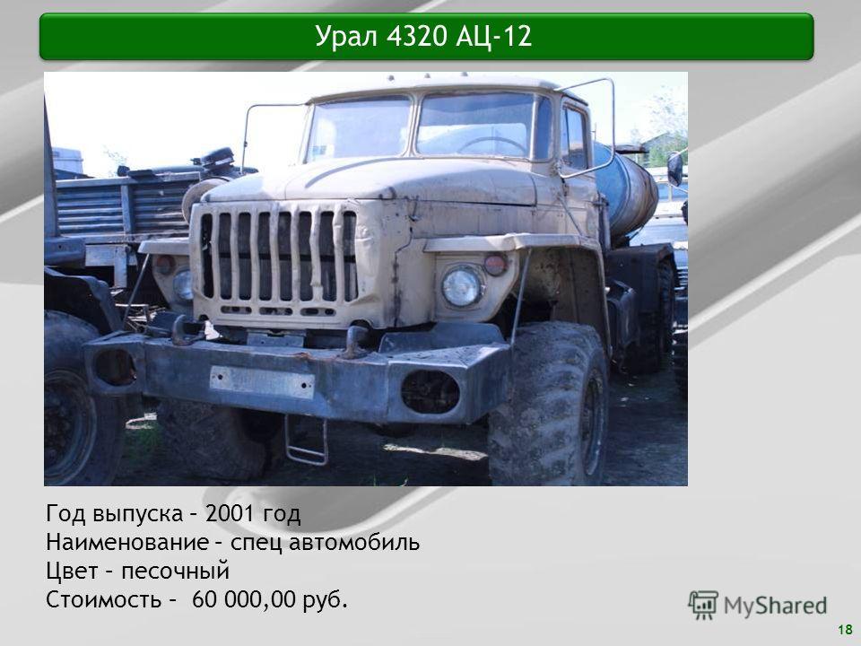 18 Урал 4320 АЦ-12 Год выпуска – 2001 год Наименование – спец автомобиль Цвет – песочный Стоимость – 60 000,00 руб.