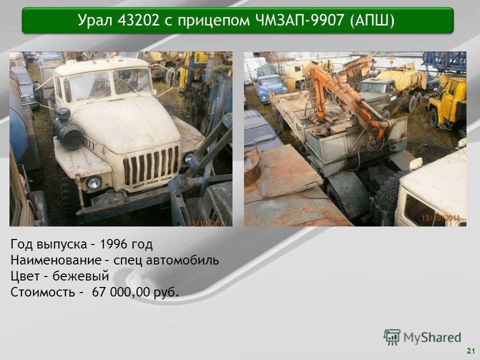 21 Урал 43202 с прицепом ЧМЗАП-9907 (АПШ) Год выпуска – 1996 год Наименование – спец автомобиль Цвет – бежевый Стоимость – 67 000,00 руб.