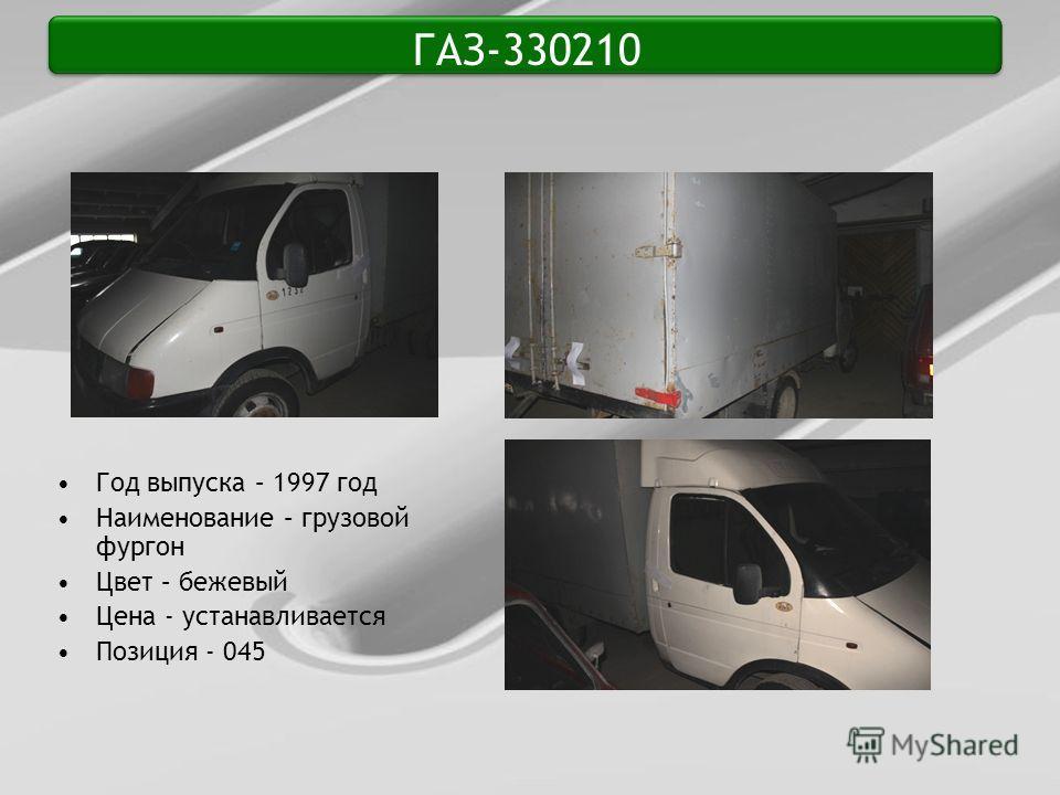 ГАЗ-330210 Год выпуска – 1997 год Наименование – грузовой фургон Цвет – бежевый Цена - устанавливается Позиция - 045