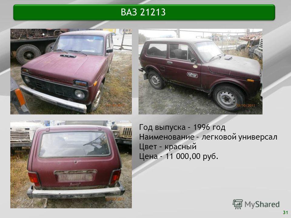 31 ВАЗ 21213 Год выпуска – 1996 год Наименование – легковой универсал Цвет – красный Цена - 11 000,00 руб.