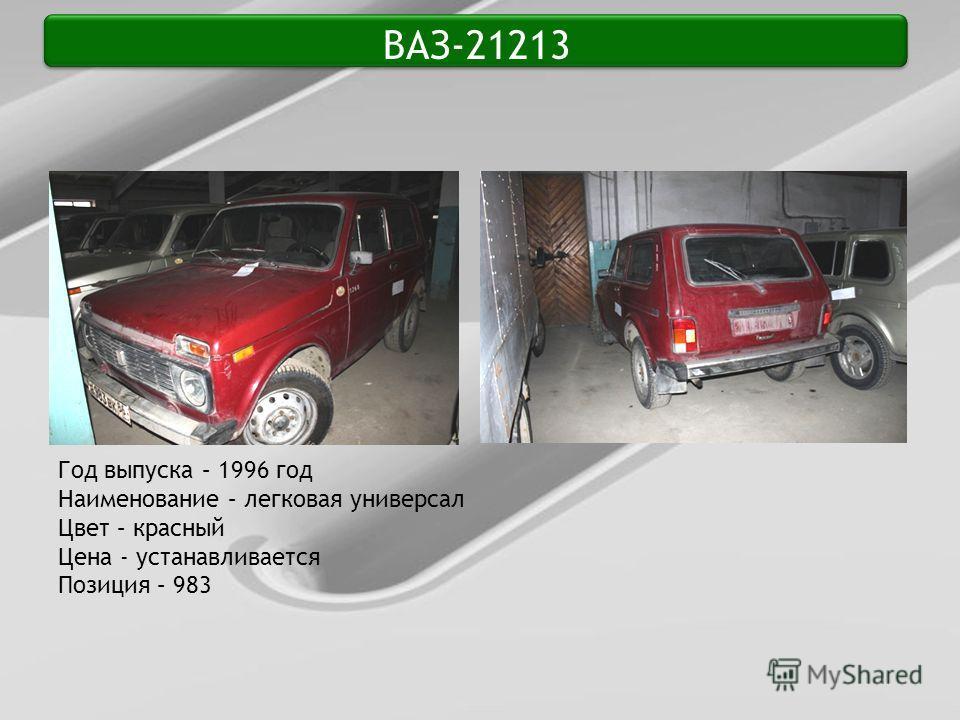 ВАЗ-21213 Год выпуска – 1996 год Наименование – легковая универсал Цвет – красный Цена - устанавливается Позиция – 983