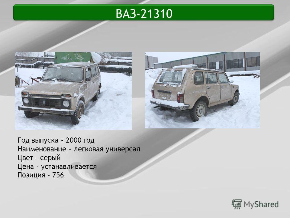 ВАЗ-21310 Год выпуска – 2000 год Наименование – легковая универсал Цвет – серый Цена - устанавливается Позиция – 756