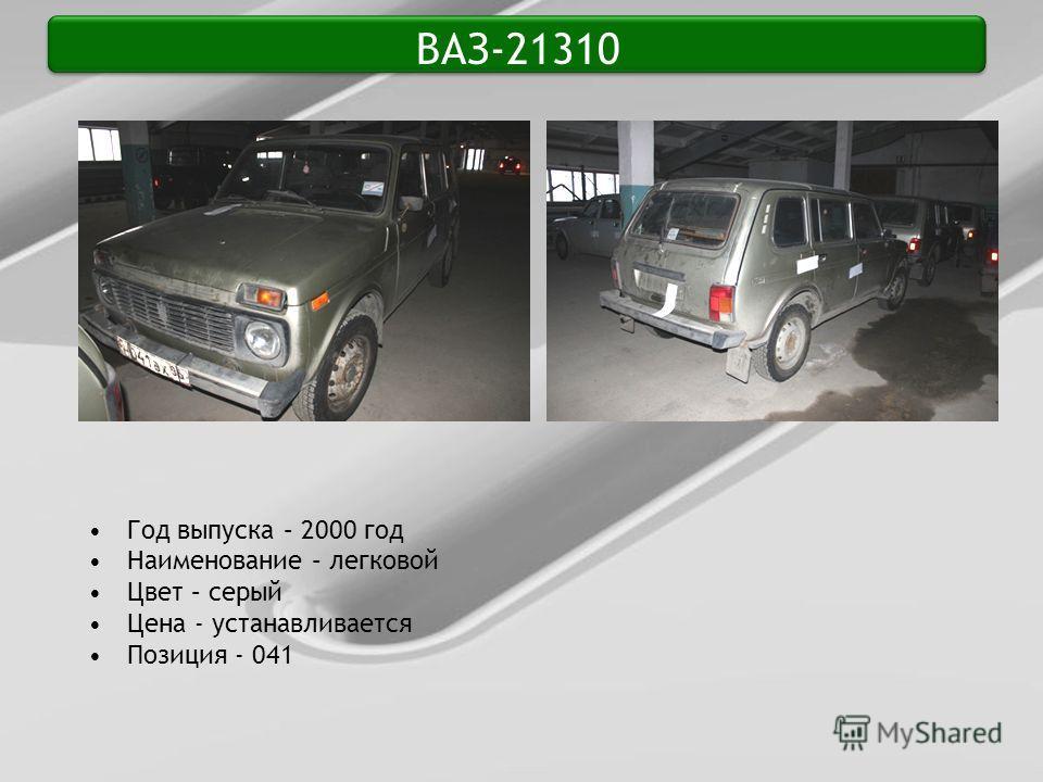 ВАЗ-21310 Год выпуска – 2000 год Наименование – легковой Цвет – серый Цена - устанавливается Позиция - 041