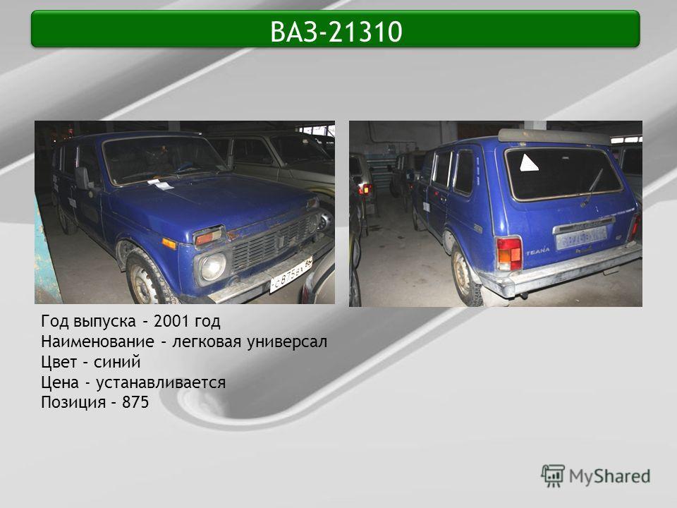 ВАЗ-21310 Год выпуска – 2001 год Наименование – легковая универсал Цвет – синий Цена - устанавливается Позиция – 875
