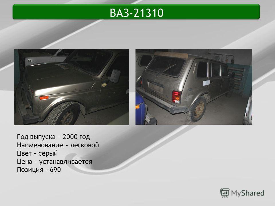 ВАЗ-21310 Год выпуска – 2000 год Наименование – легковой Цвет – серый Цена - устанавливается Позиция – 690