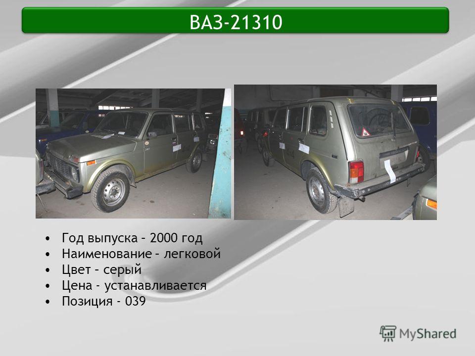 ВАЗ-21310 Год выпуска – 2000 год Наименование – легковой Цвет – серый Цена - устанавливается Позиция - 039