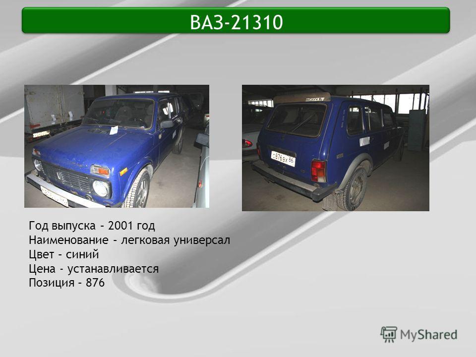 ВАЗ-21310 Год выпуска – 2001 год Наименование – легковая универсал Цвет – синий Цена - устанавливается Позиция – 876