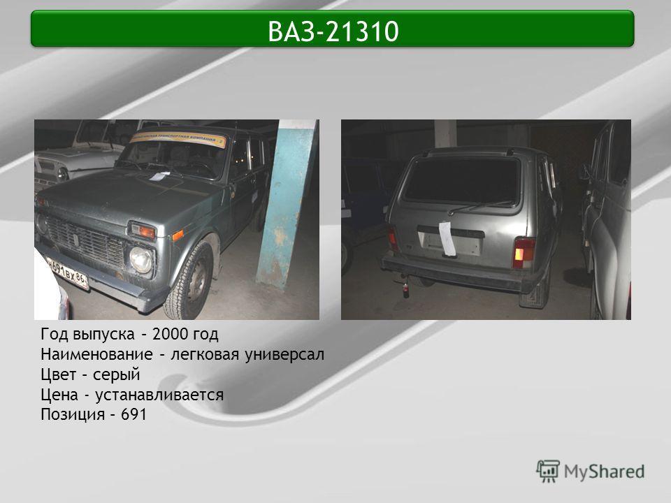 ВАЗ-21310 Год выпуска – 2000 год Наименование – легковая универсал Цвет – серый Цена - устанавливается Позиция – 691