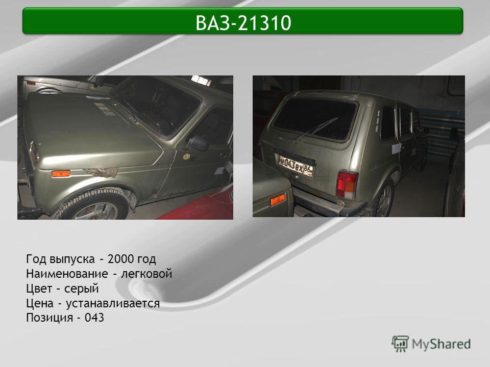 ВАЗ-21310 Год выпуска – 2000 год Наименование – легковой Цвет – серый Цена - устанавливается Позиция - 043