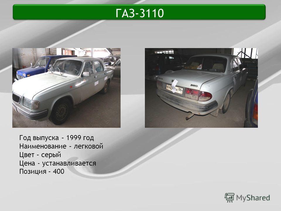 ГАЗ-3110 Год выпуска – 1999 год Наименование – легковой Цвет – серый Цена - устанавливается Позиция – 400