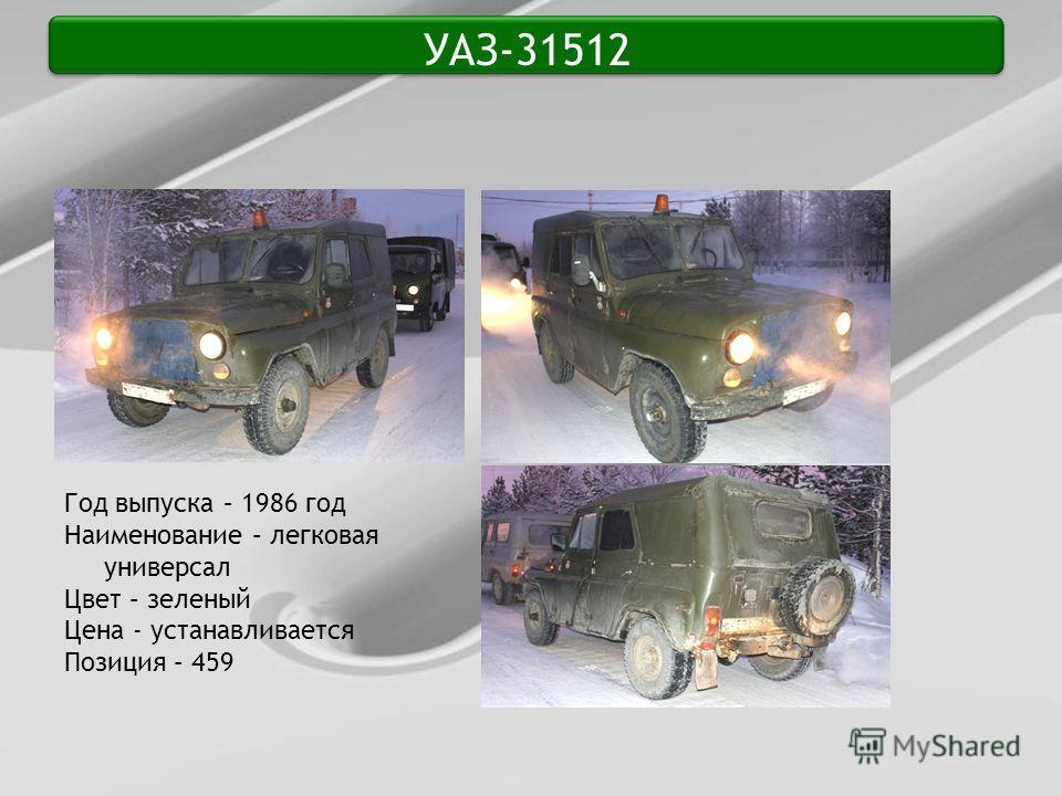 УАЗ-31512 Год выпуска – 1986 год Наименование – легковая универсал Цвет – зеленый Цена - устанавливается Позиция – 459