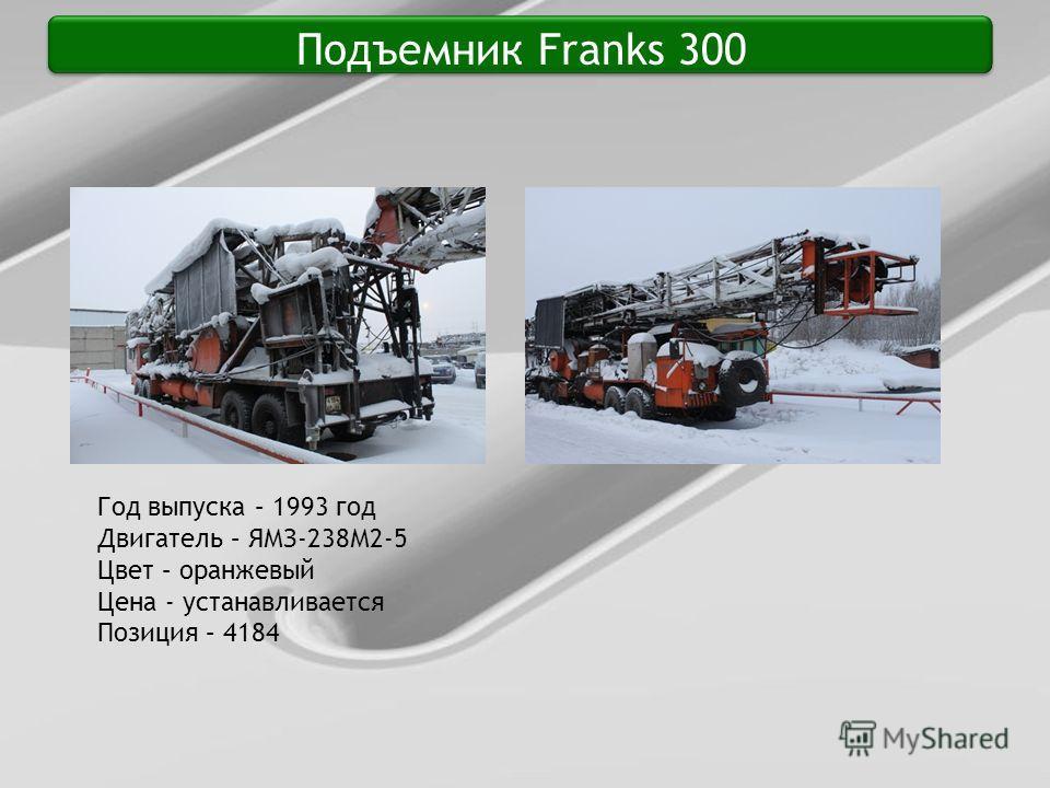 Подъемник Franks 300 Год выпуска – 1993 год Двигатель – ЯМЗ-238М2-5 Цвет – оранжевый Цена - устанавливается Позиция – 4184