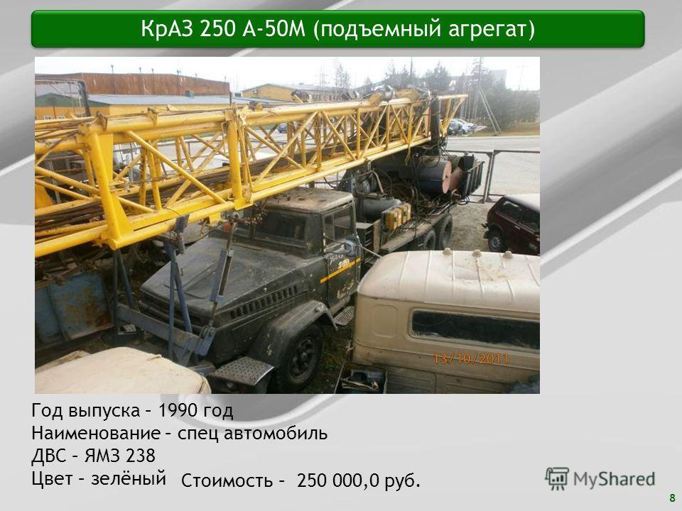8 КрАЗ 250 А-50М (подъемный агрегат) Год выпуска – 1990 год Наименование – спец автомобиль ДВС – ЯМЗ 238 Цвет – зелёный Стоимость – 250 000,0 руб.