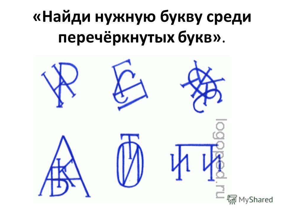 «Найди нужную букву среди перечёркнутых букв».