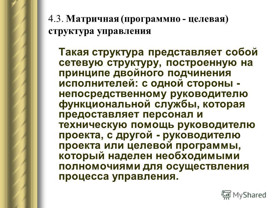 4.3. Матричная (программно - целевая) структура управления Такая структура представляет собой сетевую структуру, построенную на принципе двойного подчинения исполнителей: с одной стороны - непосредственному руководителю функциональной службы, которая