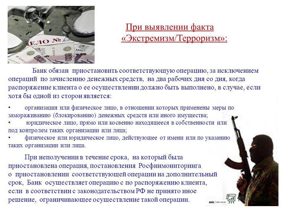При выявлении факта «Экстремизм/Терроризм»: Банк обязан приостановить соответствующую операцию, за исключением операций по зачислению денежных средств, на два рабочих дня со дня, когда распоряжение клиента о ее осуществлении должно быть выполнено, в