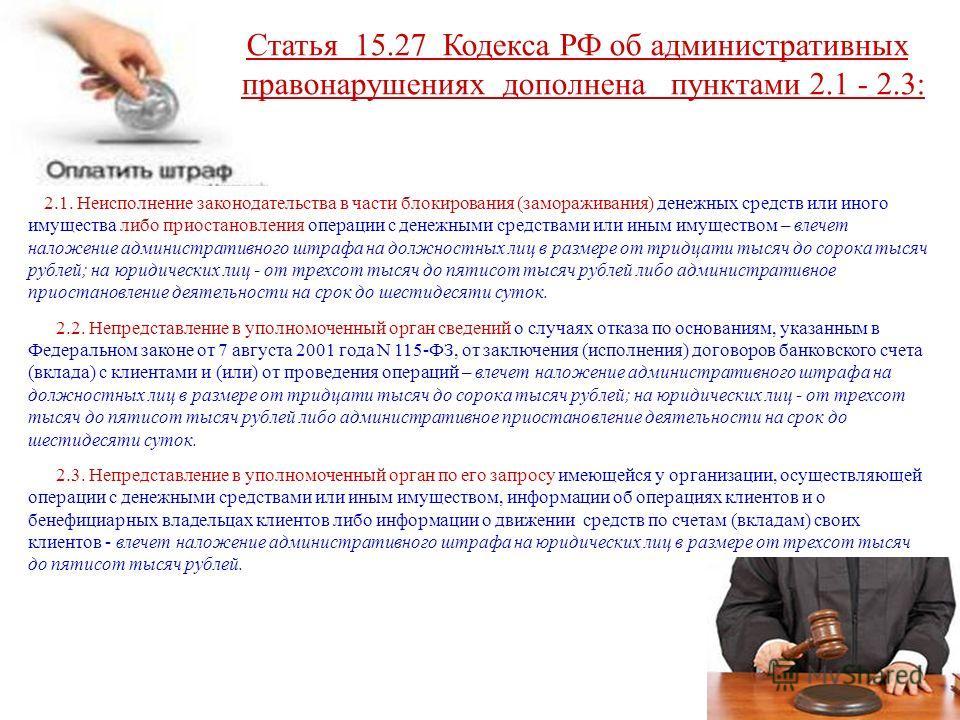 Статья 15.27 Кодекса РФ об административных правонарушениях дополнена пунктами 2.1 - 2.3: 2.1. Неисполнение законодательства в части блокирования (замораживания) денежных средств или иного имущества либо приостановления операции с денежными средствам