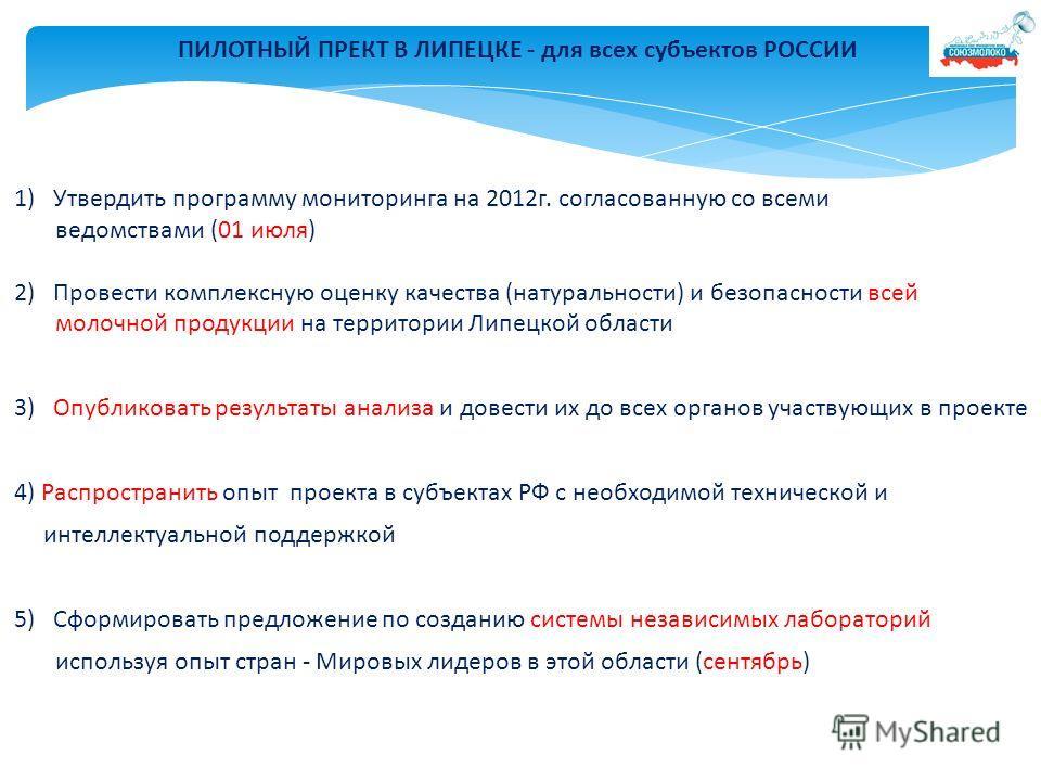 ПИЛОТНЫЙ ПРЕКТ В ЛИПЕЦКЕ - для всех субъектов РОССИИ 1)Утвердить программу мониторинга на 2012г. согласованную со всеми ведомствами (01 июля) 2) Провести комплексную оценку качества (натуральности) и безопасности всей молочной продукции на территории
