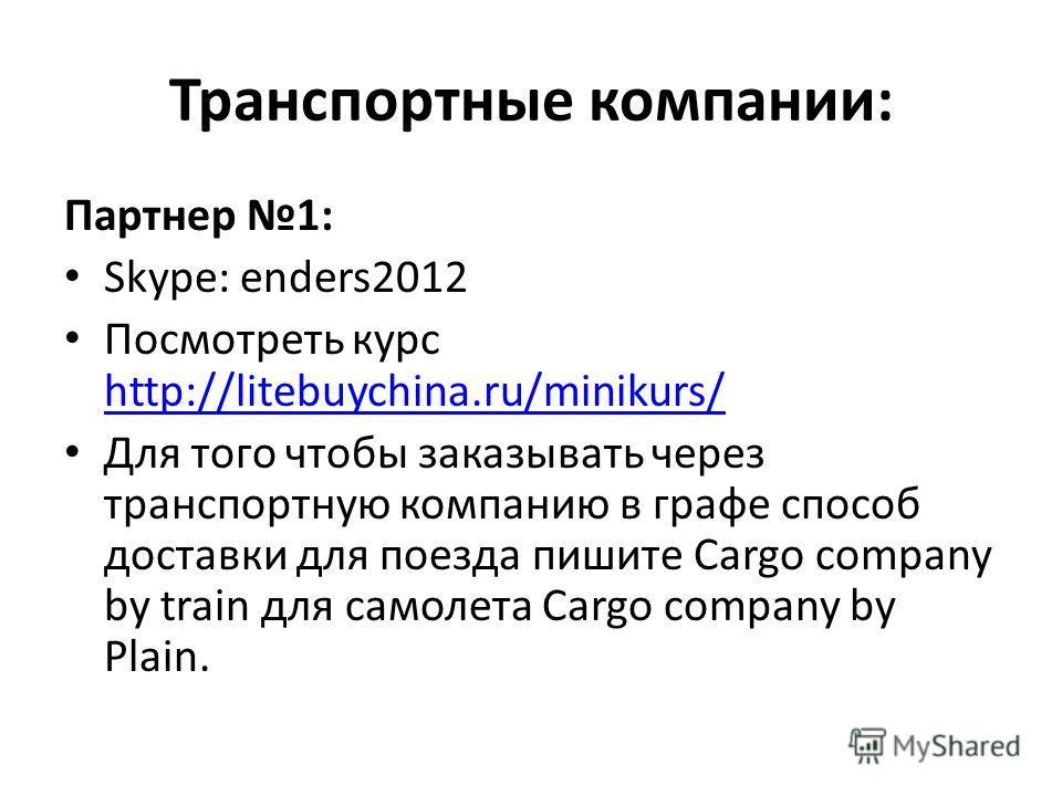 Транспортные компании: Партнер 1: Skype: enders2012 Посмотреть курс http://litebuychina.ru/minikurs/ http://litebuychina.ru/minikurs/ Для того чтобы заказывать через транспортную компанию в графе способ доставки для поезда пишите Cargo company by tra