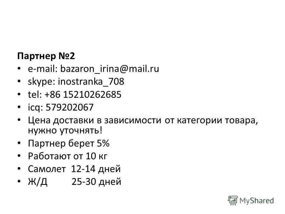 Партнер 2 e-mail: bazaron_irina@mail.ru skype: inostranka_708 tel: +86 15210262685 icq: 579202067 Цена доставки в зависимости от категории товара, нужно уточнять! Партнер берет 5% Работают от 10 кг Самолет 12-14 дней Ж/Д 25-30 дней