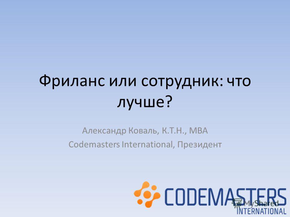 Фриланс или сотрудник: что лучше? Александр Коваль, К.Т.Н., MBA Codemasters International, Президент