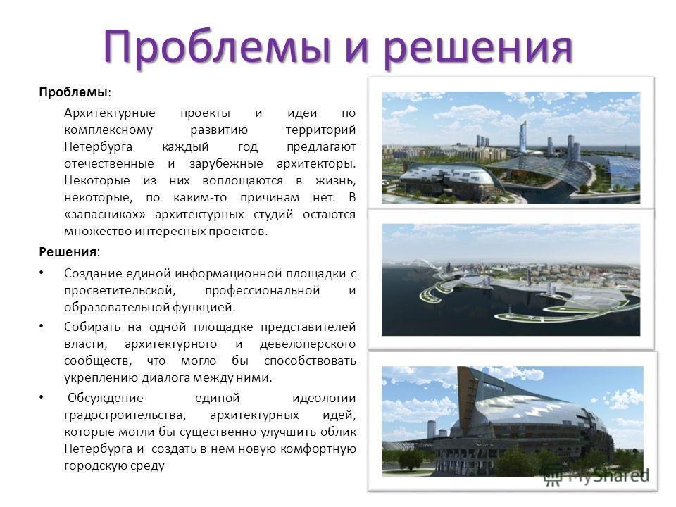 Проблемы и решения Проблемы : Архитектурные проекты и идеи по комплексному развитию территорий Петербурга каждый год предлагают отечественные и зарубежные архитекторы. Некоторые из них воплощаются в жизнь, некоторые, по каким-то причинам нет. В «запа