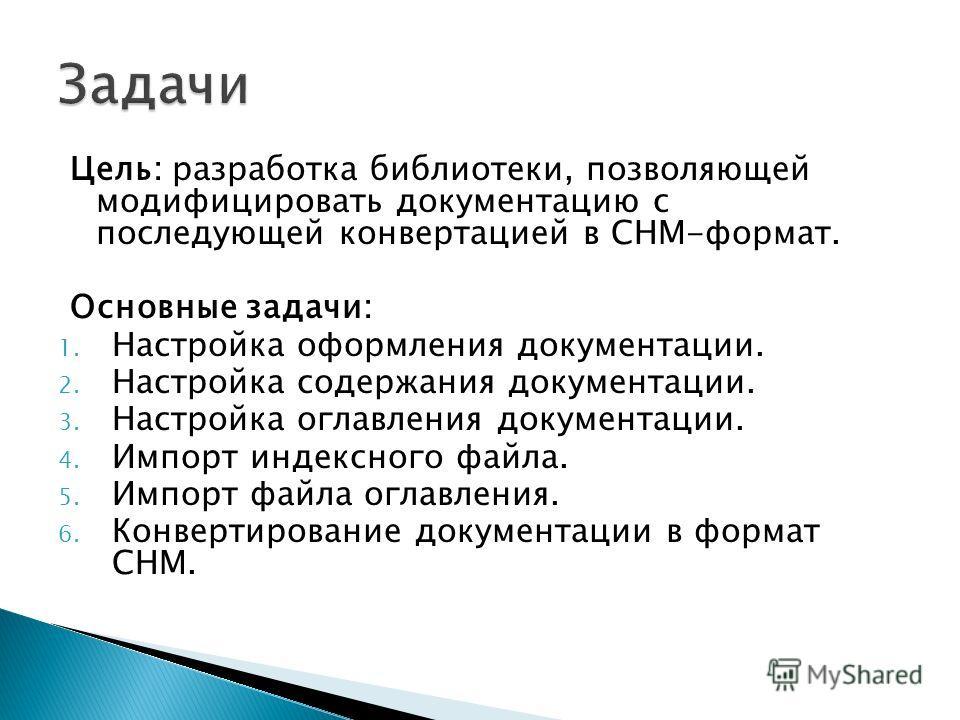 Цель: разработка библиотеки, позволяющей модифицировать документацию с последующей конвертацией в CHM-формат. Основные задачи: 1. Настройка оформления документации. 2. Настройка содержания документации. 3. Настройка оглавления документации. 4. Импорт