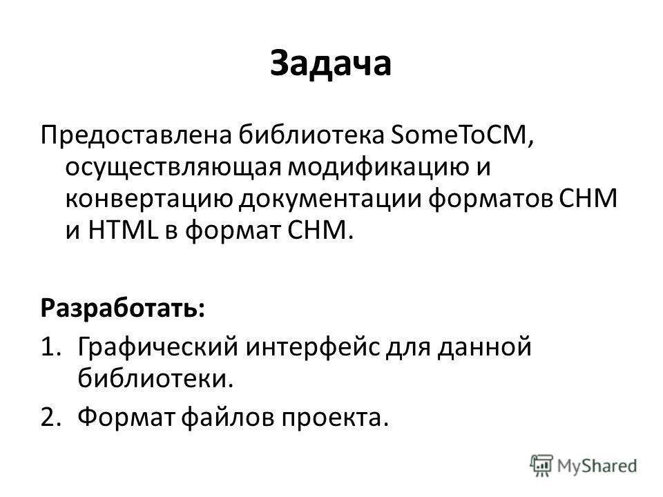 Задача Предоставлена библиотека SomeToCM, осуществляющая модификацию и конвертацию документации форматов CHM и HTML в формат CHM. Разработать: 1.Графический интерфейс для данной библиотеки. 2.Формат файлов проекта.