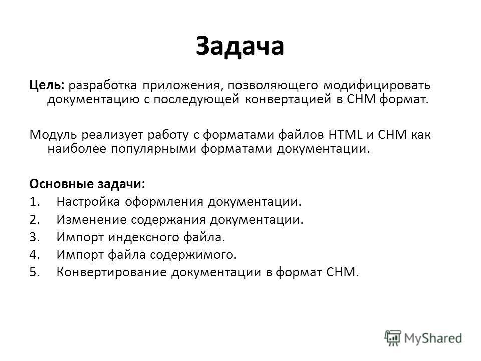 Задача Цель: разработка приложения, позволяющего модифицировать документацию с последующей конвертацией в CHM формат. Модуль реализует работу с форматами файлов HTML и CHM как наиболее популярными форматами документации. Основные задачи: 1.Настройка