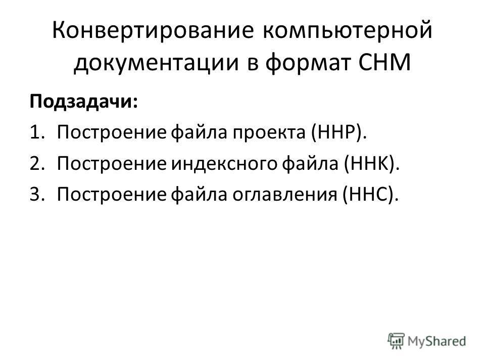 Конвертирование компьютерной документации в формат CHM Подзадачи: 1.Построение файла проекта (HHP). 2.Построение индексного файла (HHK). 3.Построение файла оглавления (HHC).