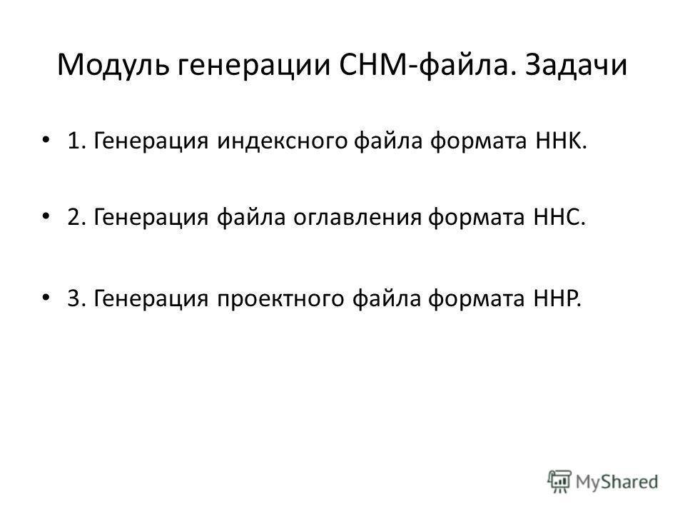 Модуль генерации CHM-файла. Задачи 1. Генерация индексного файла формата HHK. 2. Генерация файла оглавления формата ННС. 3. Генерация проектного файла формата HHP.