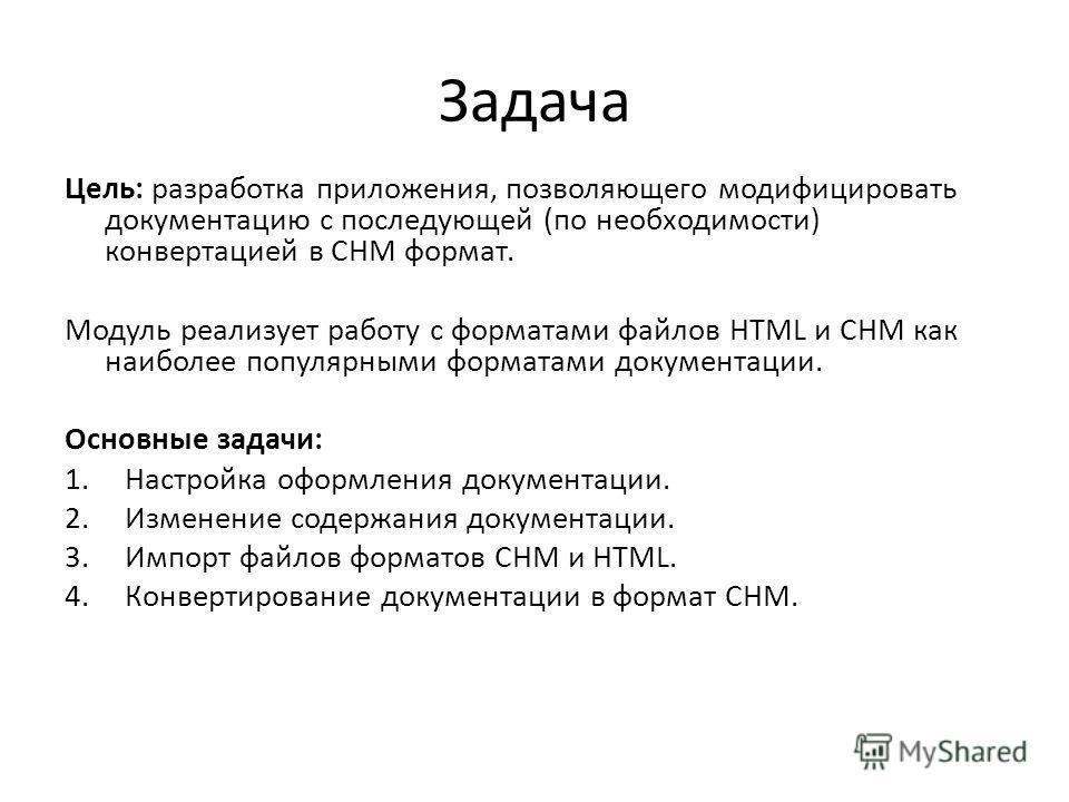 Задача Цель: разработка приложения, позволяющего модифицировать документацию с последующей (по необходимости) конвертацией в CHM формат. Модуль реализует работу с форматами файлов HTML и CHM как наиболее популярными форматами документации. Основные з