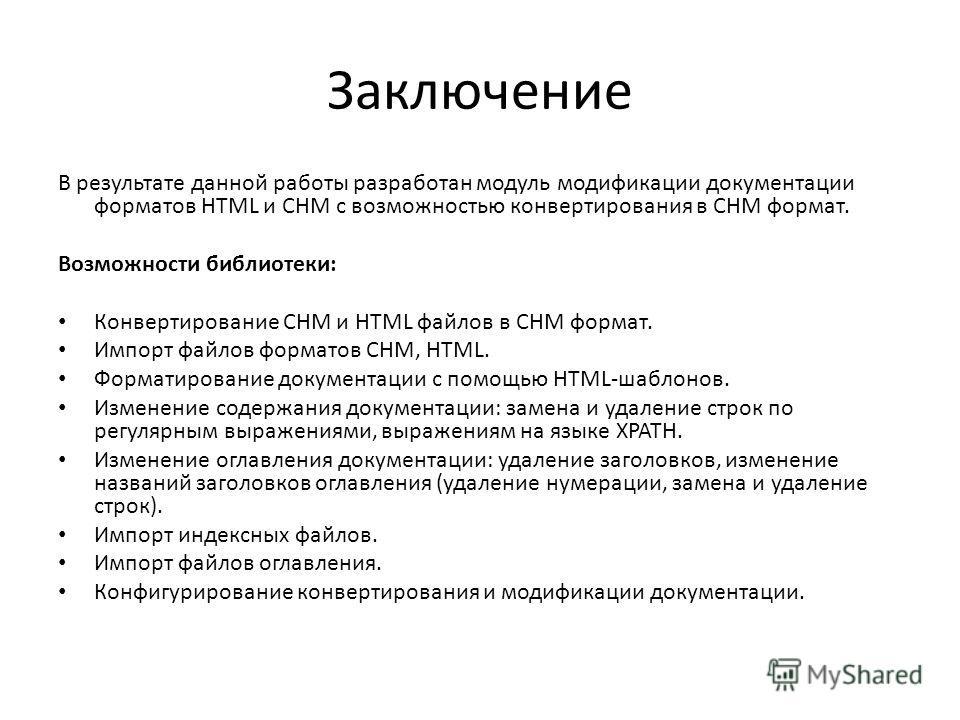 Заключение В результате данной работы разработан модуль модификации документации форматов HTML и CHM с возможностью конвертирования в CHM формат. Возможности библиотеки: Конвертирование CHM и HTML файлов в CHM формат. Импорт файлов форматов CHM, HTML