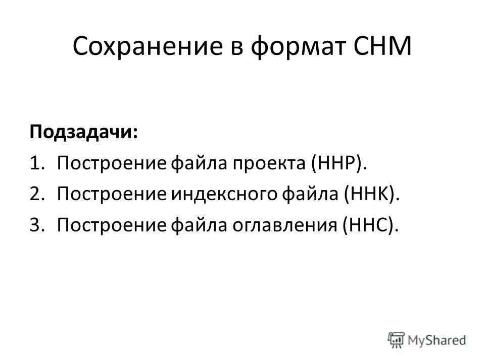 Сохранение в формат CHM Подзадачи: 1.Построение файла проекта (HHP). 2.Построение индексного файла (HHK). 3.Построение файла оглавления (HHC).