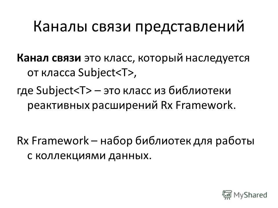 Каналы связи представлений Канал связи это класс, который наследуется от класса Subject, где Subject – это класс из библиотеки реактивных расширений Rx Framework. Rx Framework – набор библиотек для работы с коллекциями данных.