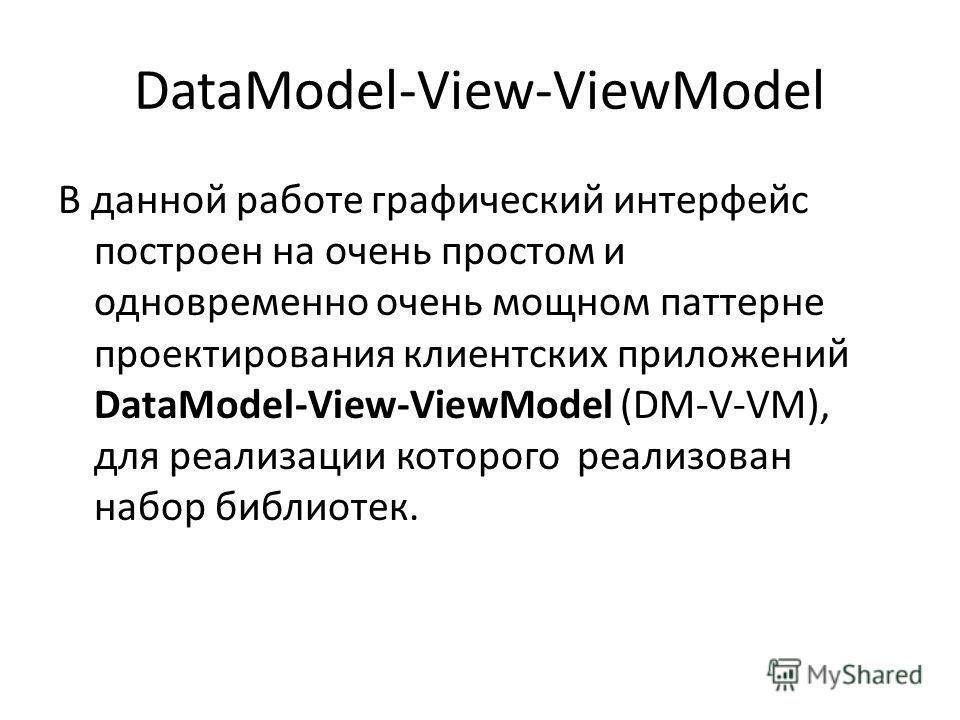 DataModel-View-ViewModel В данной работе графический интерфейс построен на очень простом и одновременно очень мощном паттерне проектирования клиентских приложений DataModel-View-ViewModel (DM-V-VM), для реализации которого реализован набор библиотек.
