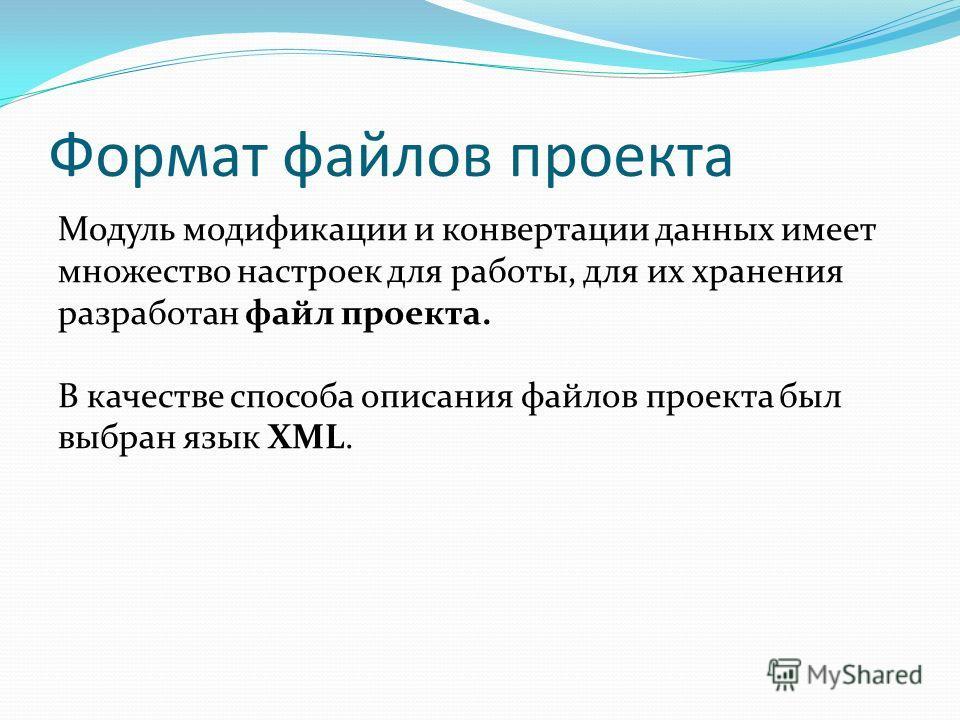 Формат файлов проекта Модуль модификации и конвертации данных имеет множество настроек для работы, для их хранения разработан файл проекта. В качестве способа описания файлов проекта был выбран язык XML.