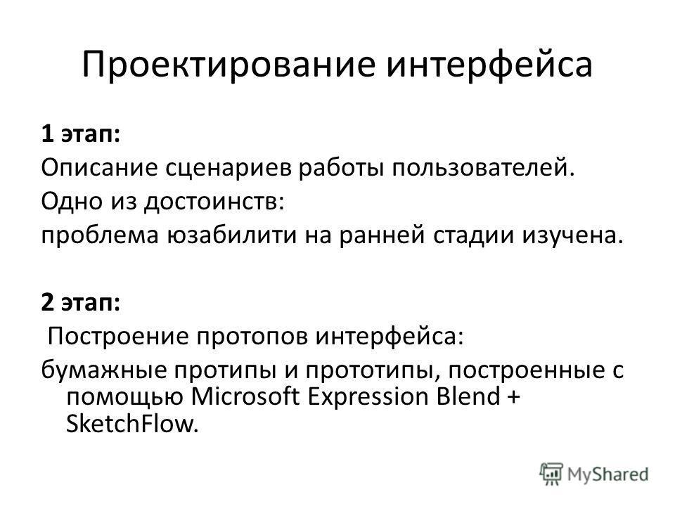 Проектирование интерфейса 1 этап: Описание сценариев работы пользователей. Одно из достоинств: проблема юзабилити на ранней стадии изучена. 2 этап: Построение протопов интерфейса: бумажные протипы и прототипы, построенные с помощью Microsoft Expressi