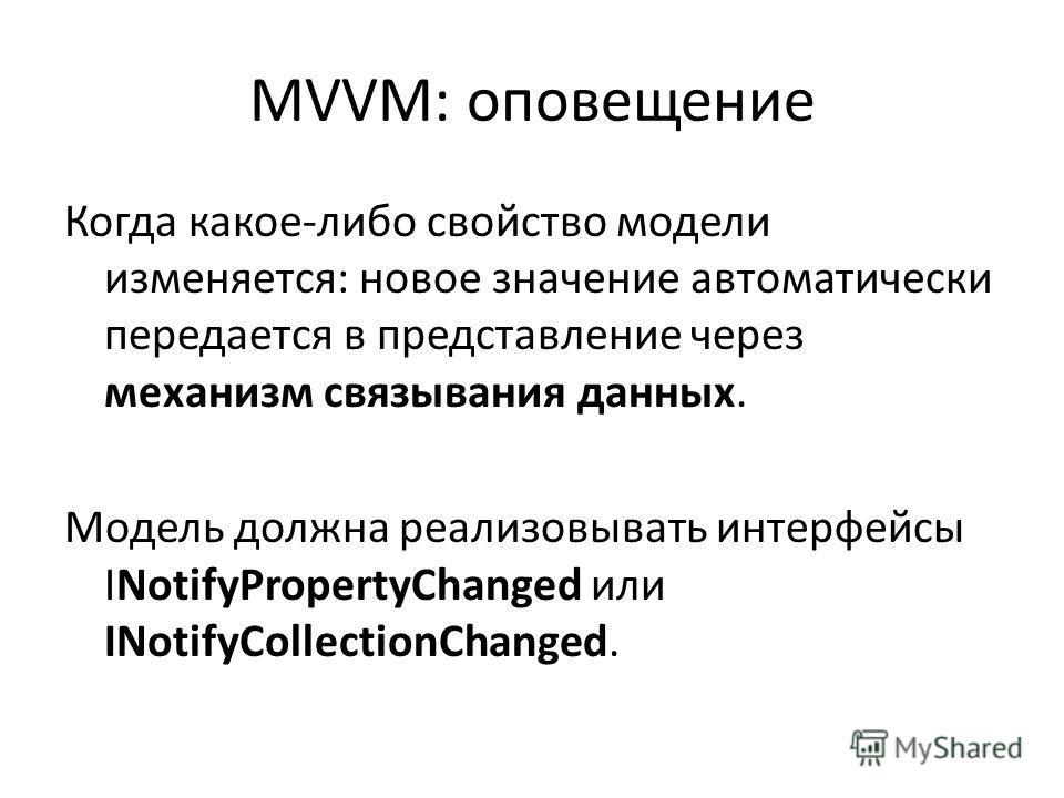 MVVM: оповещение Когда какое-либо свойство модели изменяется: новое значение автоматически передается в представление через механизм связывания данных. Модель должна реализовывать интерфейсы INotifyPropertyChanged или INotifyCollectionChanged.
