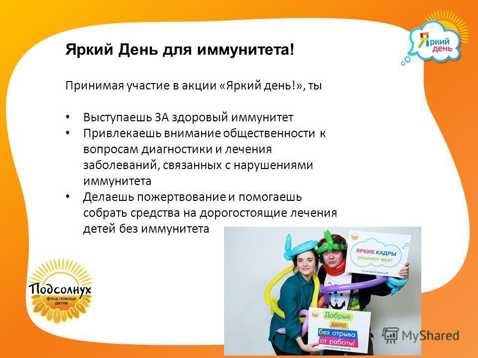 Яркий День для иммунитета! Принимая участие в акции «Яркий день!», ты Выступаешь ЗА здоровый иммунитет Привлекаешь внимание общественности к вопросам диагностики и лечения заболеваний, связанных с нарушениями иммунитета Делаешь пожертвование и помога