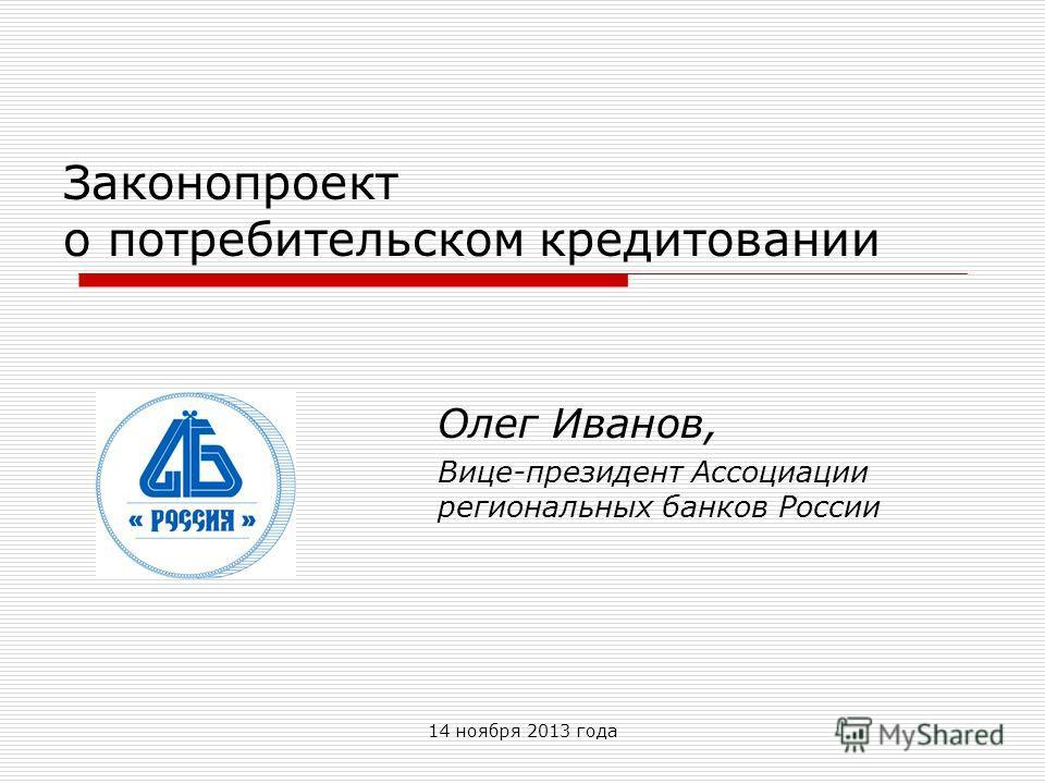 14 ноября 2013 года Законопроект о потребительском кредитовании Олег Иванов, Вице-президент Ассоциации региональных банков России