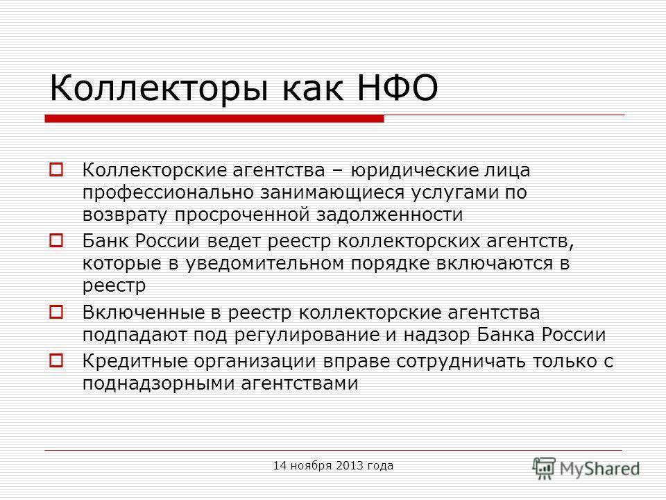 Коллекторы как НФО Коллекторские агентства – юридические лица профессионально занимающиеся услугами по возврату просроченной задолженности Банк России ведет реестр коллекторских агентств, которые в уведомительном порядке включаются в реестр Включенны