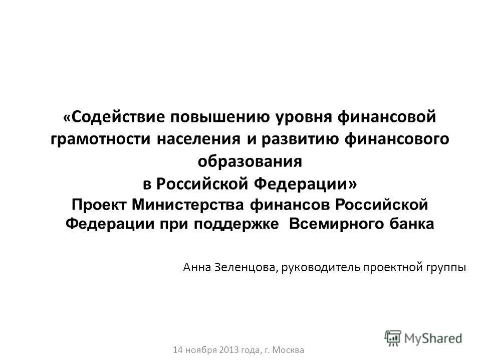 Анна Зеленцова, руководитель проектной группы 14 ноября 2013 года, г. Москва « Содействие повышению уровня финансовой грамотности населения и развитию финансового образования в Российской Федерации» Проект Министерства финансов Российской Федерации п