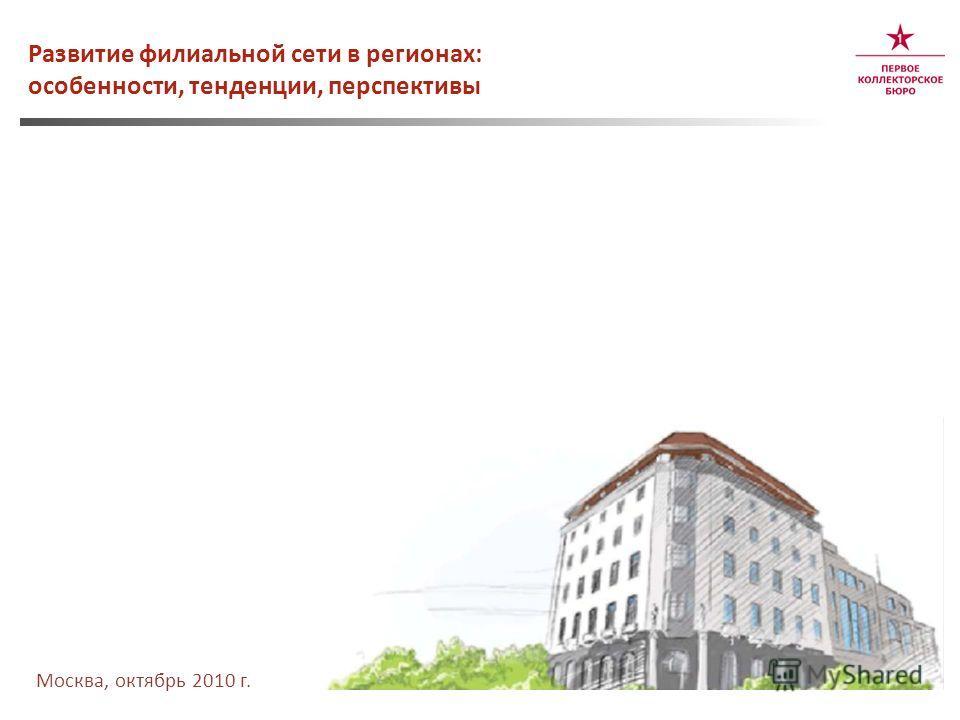 Развитие филиальной сети в регионах: особенности, тенденции, перспективы Москва, октябрь 2010 г.