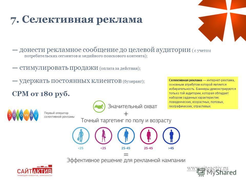 www.siteactiv.ru 7. Селективная реклама донести рекламное сообщение до целевой аудитории ( с учетом потребительских сегментов и медийного поискового контента); стимулировать продажи (оплата за действия); удержать постоянных клиентов (бумеранг); СРМ о