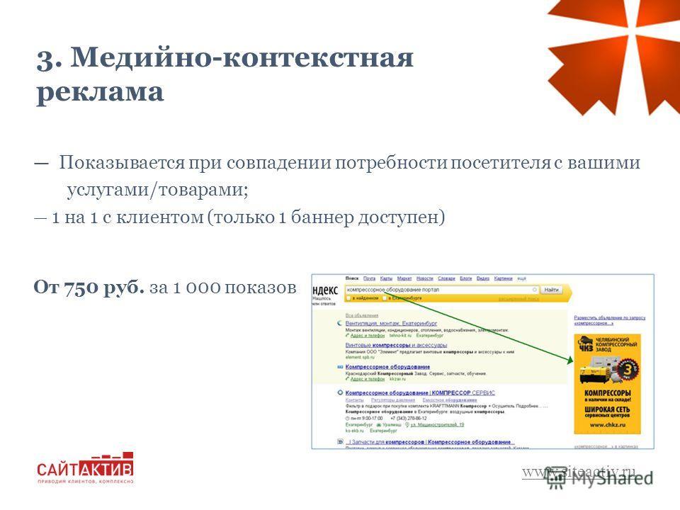3. Медийно-контекстная реклама www.siteactiv.ru Показывается при совпадении потребности посетителя с вашими услугами/товарами; 1 на 1 с клиентом (только 1 баннер доступен) От 750 руб. за 1 000 показов