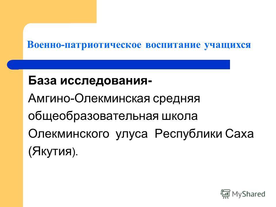 База исследования- Амгино-Олекминская средняя общеобразовательная школа Олекминского улуса Республики Саха (Якутия ). Военно-патриотическое воспитание учащихся