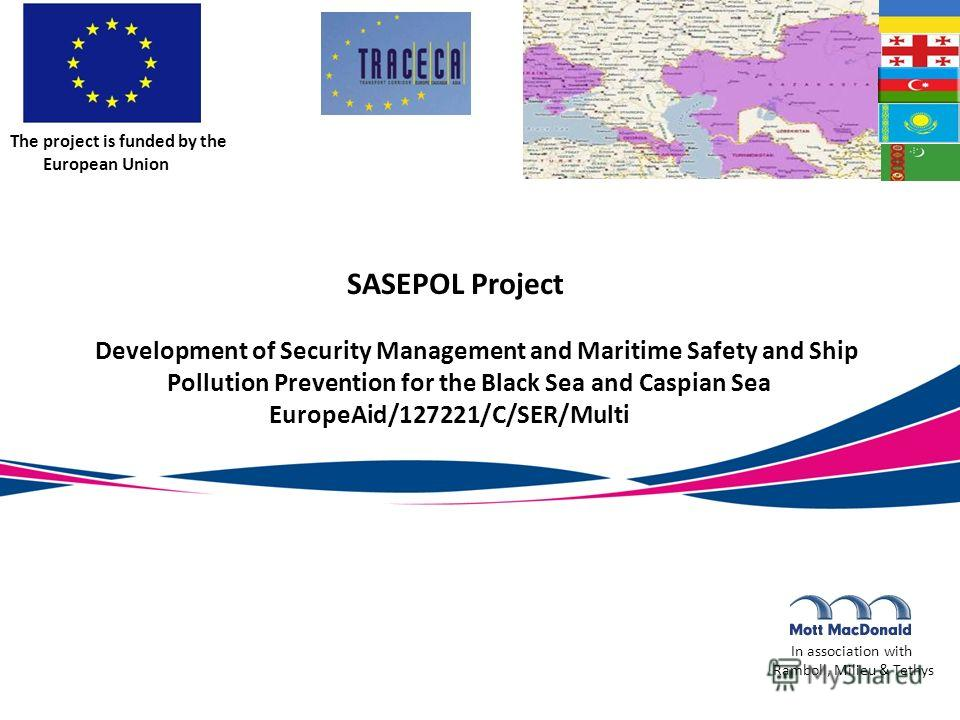 SASEPOL Project Development of Security Management and Maritime Safety and Ship Pollution Prevention for the Black Sea and Caspian Sea EuropeAid/127221/C/SER/Multi In association with Ramboll, Milieu & Tethys The project is funded by the European Uni