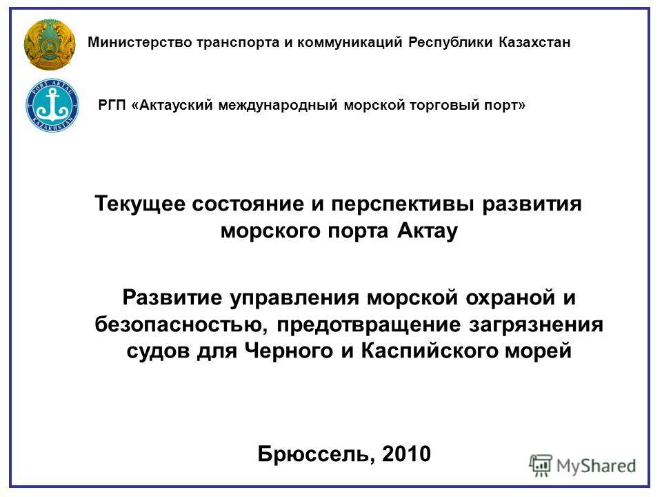 Брюссель, 2010 Текущее состояние и перспективы развития морского порта Актау Министерство транспорта и коммуникаций Республики Казахстан РГП «Актауский международный морской торговый порт» Развитие управления морской охраной и безопасностью, предотвр